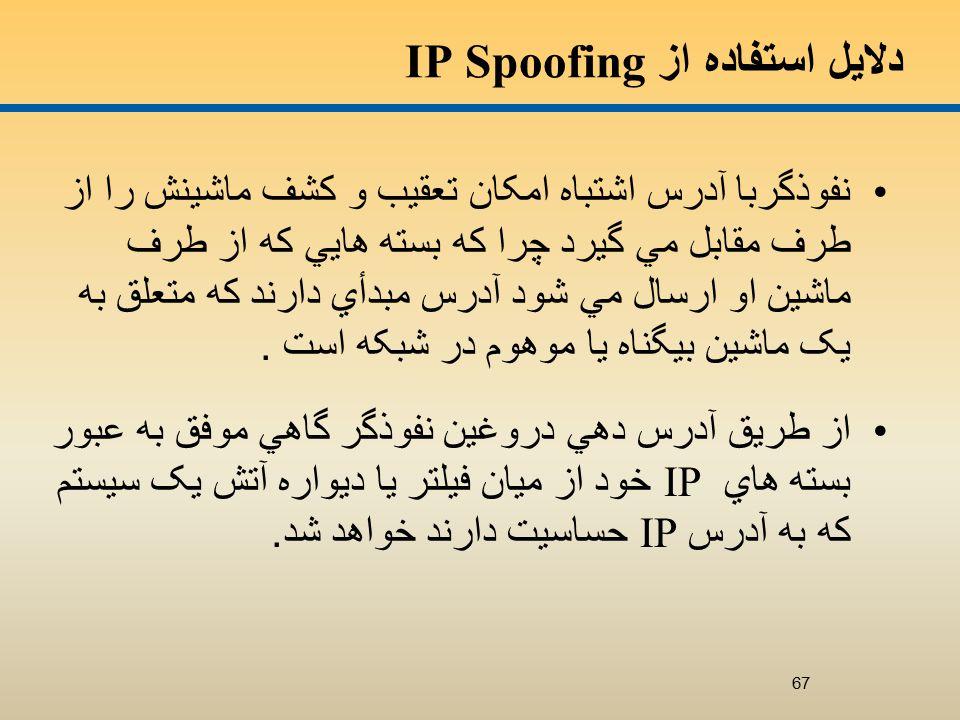 دلايل استفاده از IP Spoofing نفوذگربا آدرس اشتباه امکان تعقيب و کشف ماشينش را از طرف مقابل مي گيرد چرا که بسته هايي که از طرف ماشين او ارسال مي شود آدرس مبدأي دارند که متعلق به يک ماشين بيگناه يا موهوم در شبکه است.
