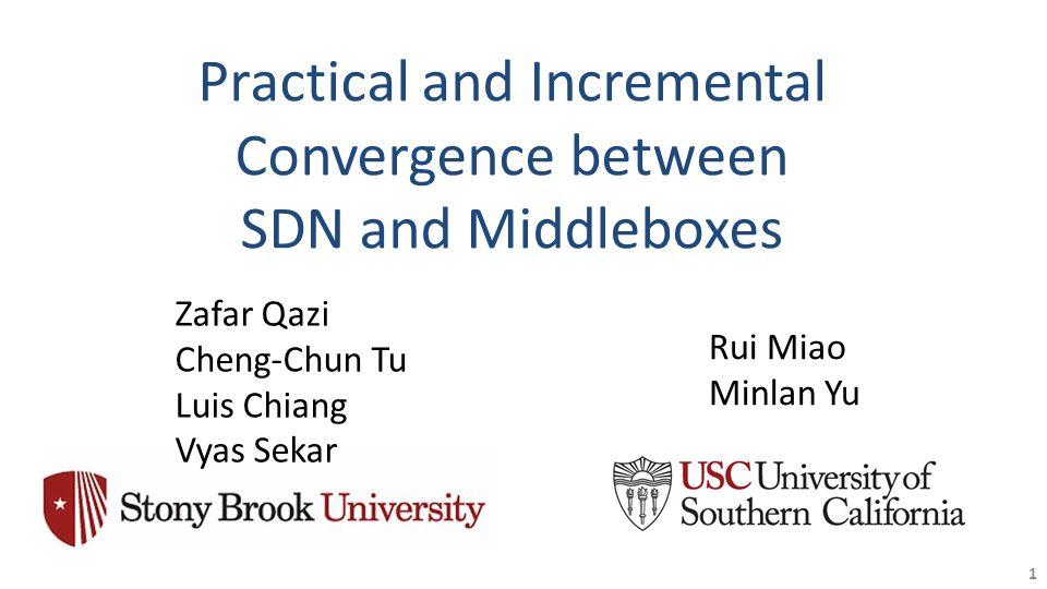 Practical and Incremental Convergence between SDN and Middleboxes 1 Zafar Qazi Cheng-Chun Tu Luis Chiang Vyas Sekar Rui Miao Minlan Yu