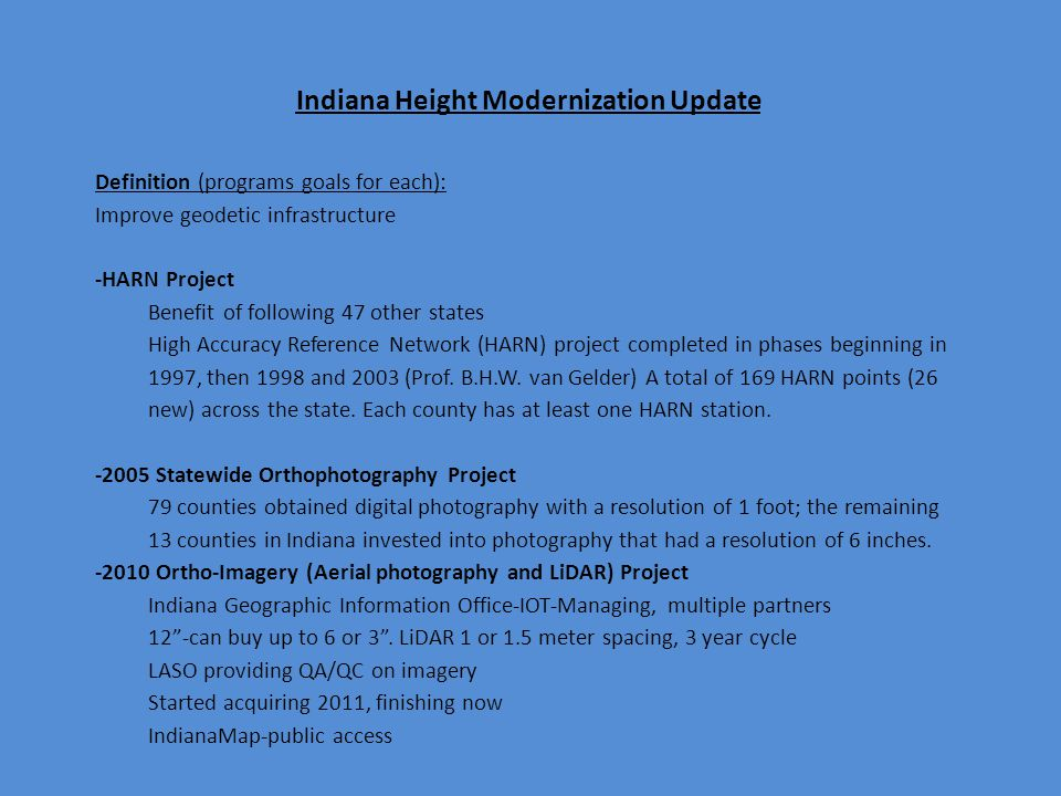 Indiana Height Modernization Update Definition (programs goals for each): Improve geodetic infrastructure -HARN Project Benefit of following 47 other states High Accuracy Reference Network (HARN) project completed in phases beginning in 1997, then 1998 and 2003 (Prof.