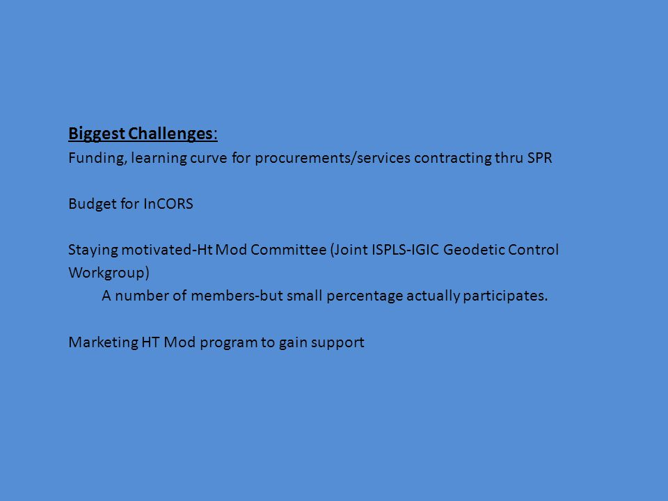 Biggest Challenges: Funding, learning curve for procurements/services contracting thru SPR Budget for InCORS Staying motivated-Ht Mod Committee (Joint ISPLS-IGIC Geodetic Control Workgroup) A number of members-but small percentage actually participates.