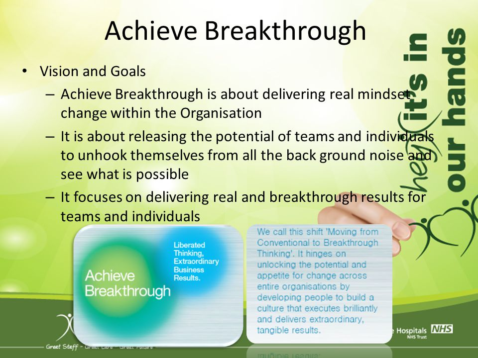 Achieve Breakthrough Vision and Goals – Achieve Breakthrough is about delivering real mindset change within the Organisation – It is about releasing t