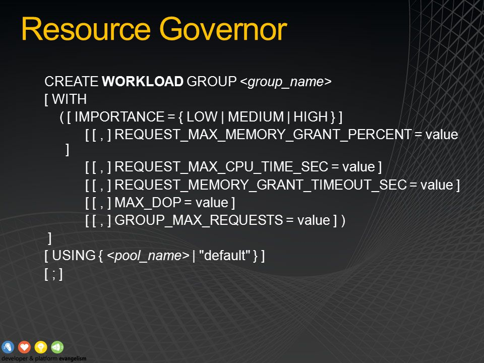 Resource Governor CREATE WORKLOAD GROUP [ WITH ( [ IMPORTANCE = { LOW | MEDIUM | HIGH } ] [ [, ] REQUEST_MAX_MEMORY_GRANT_PERCENT = value ] [ [, ] REQUEST_MAX_CPU_TIME_SEC = value ] [ [, ] REQUEST_MEMORY_GRANT_TIMEOUT_SEC = value ] [ [, ] MAX_DOP = value ] [ [, ] GROUP_MAX_REQUESTS = value ] ) ] [ USING { | default } ] [ ; ]