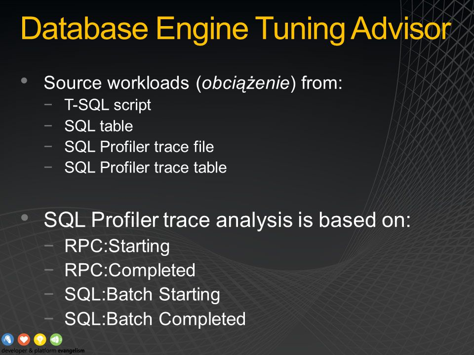 Database Engine Tuning Advisor Source workloads (obciążenie) from: −T-SQL script −SQL table −SQL Profiler trace file −SQL Profiler trace table SQL Profiler trace analysis is based on: −RPC:Starting −RPC:Completed −SQL:Batch Starting −SQL:Batch Completed