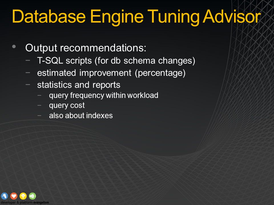 Database Engine Tuning Advisor Output recommendations: −T-SQL scripts (for db schema changes) −estimated improvement (percentage) −statistics and reports −query frequency within workload −query cost −also about indexes