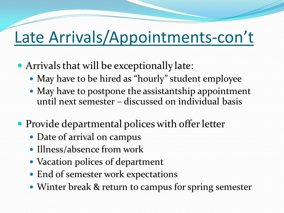 Late Arrivals/Appointments-con't Arrivals that will be exceptionally late: May have to be hired as hourly student employee May have to postpone the assistantship appointment until next semester – discussed on individual basis Provide departmental polices with offer letter Date of arrival on campus Illness/absence from work Vacation polices of department End of semester work expectations Winter break & return to campus for spring semester