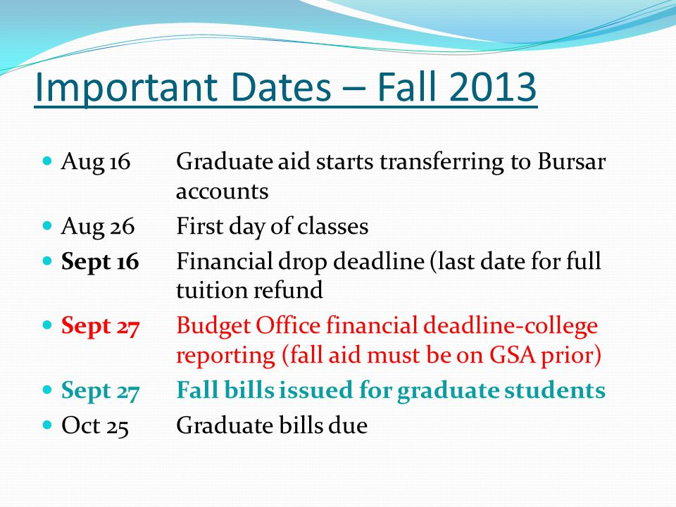 Important Dates – Fall 2013 Aug 16Graduate aid starts transferring to Bursar accounts Aug 26First day of classes Sept 16Financial drop deadline (last date for full tuition refund Sept 27Budget Office financial deadline-college reporting (fall aid must be on GSA prior) Sept 27Fall bills issued for graduate students Oct 25Graduate bills due