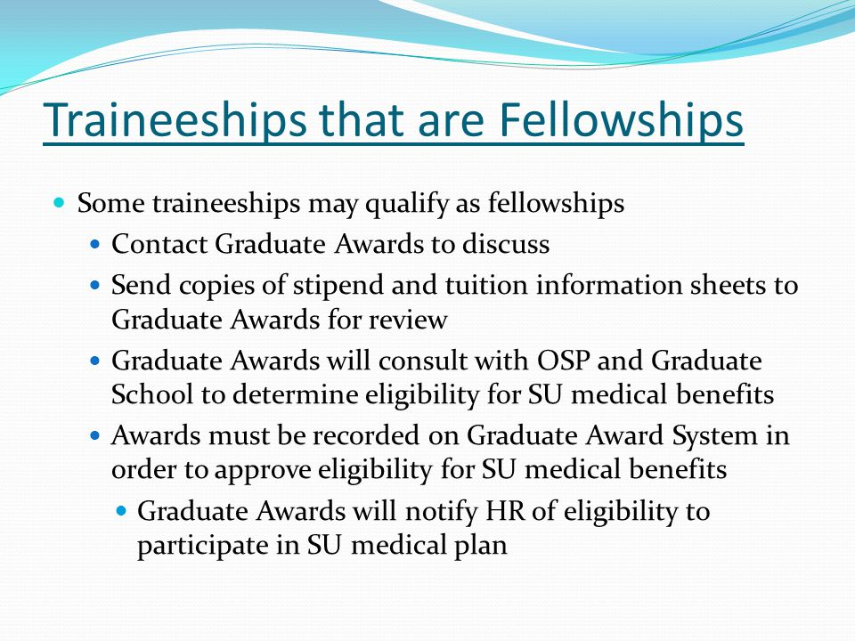 Traineeships that are Fellowships Some traineeships may qualify as fellowships Contact Graduate Awards to discuss Send copies of stipend and tuition information sheets to Graduate Awards for review Graduate Awards will consult with OSP and Graduate School to determine eligibility for SU medical benefits Awards must be recorded on Graduate Award System in order to approve eligibility for SU medical benefits Graduate Awards will notify HR of eligibility to participate in SU medical plan