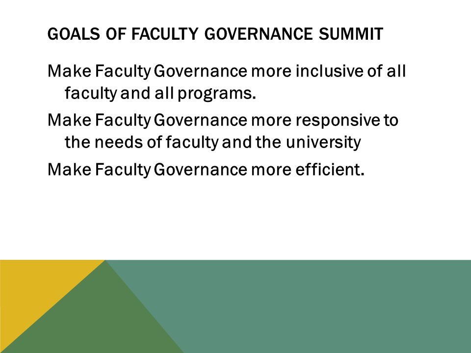 GOALS OF FACULTY GOVERNANCE SUMMIT Make Faculty Governance more inclusive of all faculty and all programs.