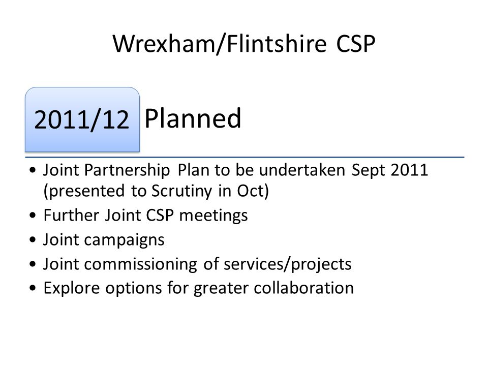 Wrexham/Flintshire CSP Planned 2011/12 Joint Partnership Plan to be undertaken Sept 2011 (presented to Scrutiny in Oct) Further Joint CSP meetings Joint campaigns Joint commissioning of services/projects Explore options for greater collaboration