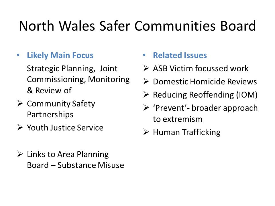 North Wales Safer Communities Board Likely Main Focus Strategic Planning, Joint Commissioning, Monitoring & Review of  Community Safety Partnerships  Youth Justice Service  Links to Area Planning Board – Substance Misuse Related Issues  ASB Victim focussed work  Domestic Homicide Reviews  Reducing Reoffending (IOM)  'Prevent'- broader approach to extremism  Human Trafficking