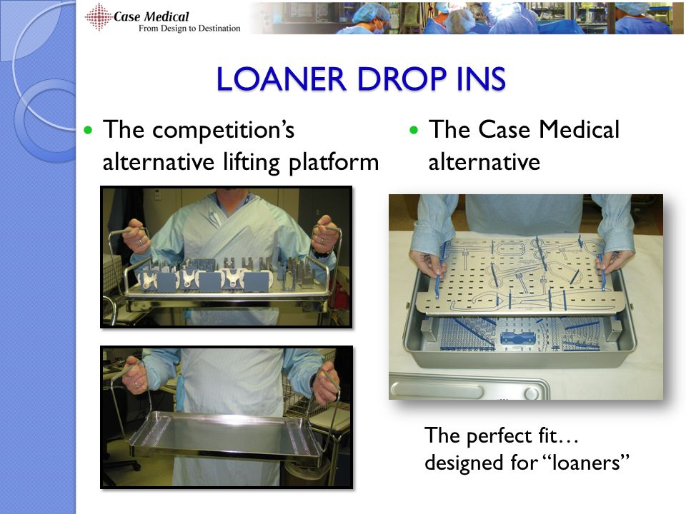 LOANER DROP INS The competition's alternative lifting platform The Case Medical alternative The perfect fit… designed for loaners