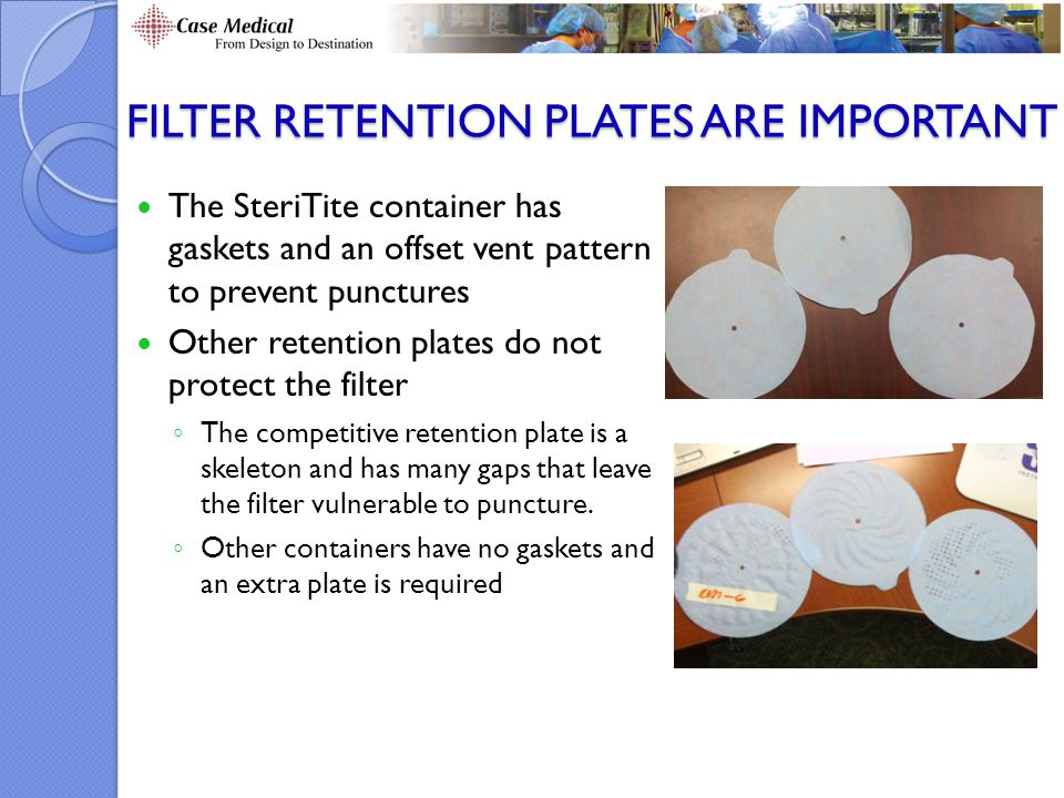 FILTER RETENTION PLATES ARE IMPORTANT The SteriTite container has gaskets and an offset vent pattern to prevent punctures Other retention plates do not protect the filter ◦ The competitive retention plate is a skeleton and has many gaps that leave the filter vulnerable to puncture.