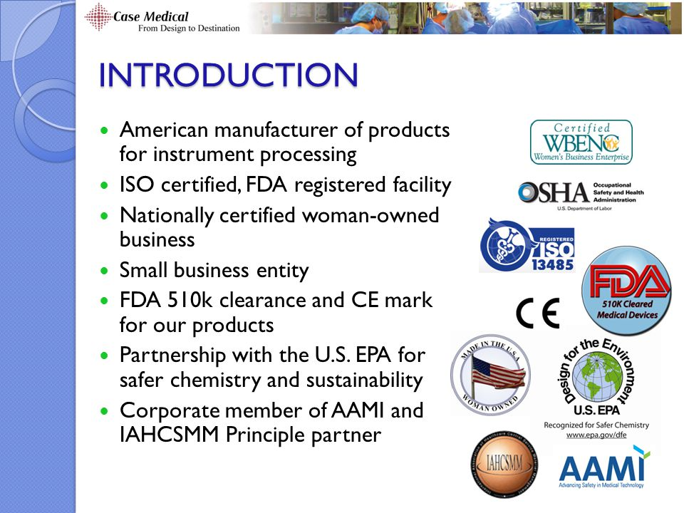 INTRODUCTION American manufacturer of products for instrument processing ISO certified, FDA registered facility Nationally certified woman-owned business Small business entity FDA 510k clearance and CE mark for our products Partnership with the U.S.
