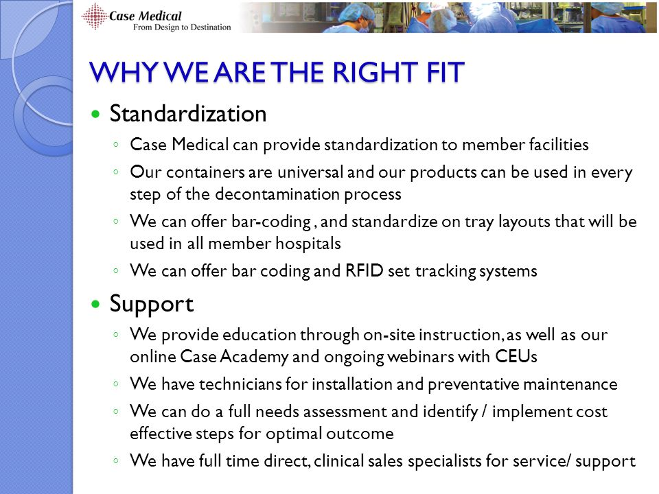 WHY WE ARE THE RIGHT FIT Standardization ◦ Case Medical can provide standardization to member facilities ◦ Our containers are universal and our products can be used in every step of the decontamination process ◦ We can offer bar-coding, and standardize on tray layouts that will be used in all member hospitals ◦ We can offer bar coding and RFID set tracking systems Support ◦ We provide education through on-site instruction, as well as our online Case Academy and ongoing webinars with CEUs ◦ We have technicians for installation and preventative maintenance ◦ We can do a full needs assessment and identify / implement cost effective steps for optimal outcome ◦ We have full time direct, clinical sales specialists for service/ support