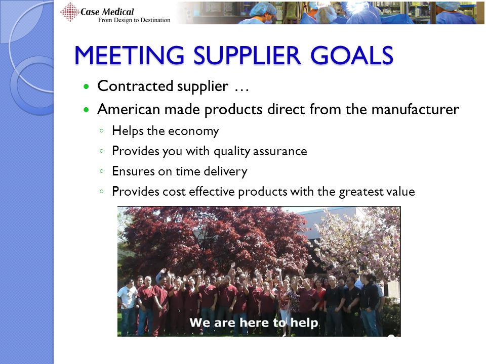 MEETING SUPPLIER GOALS Contracted supplier … American made products direct from the manufacturer ◦ Helps the economy ◦ Provides you with quality assurance ◦ Ensures on time delivery ◦ Provides cost effective products with the greatest value