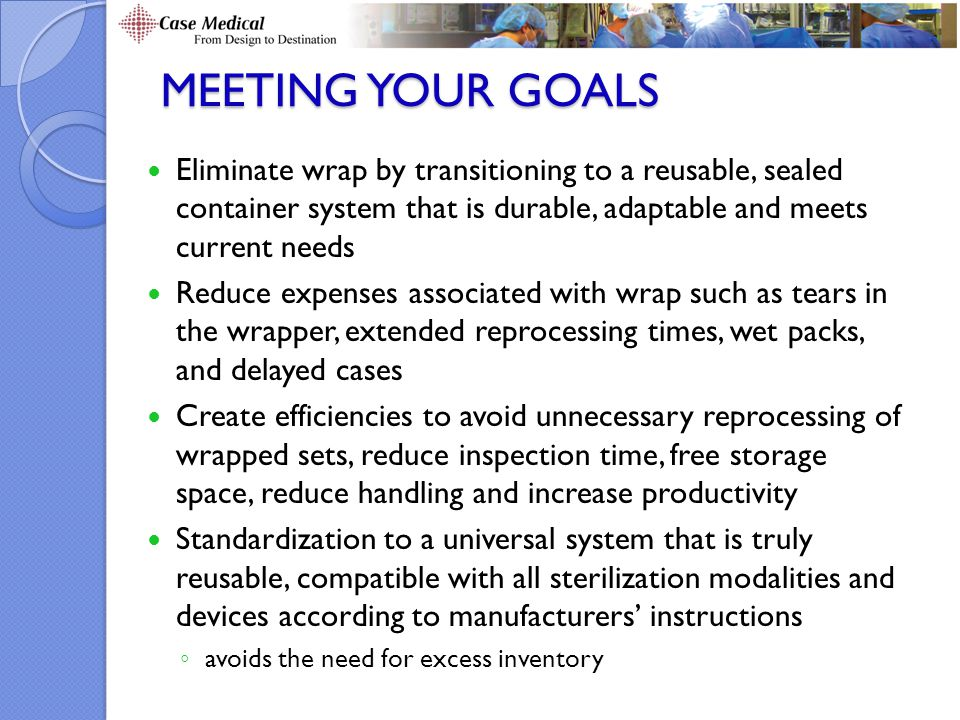 MEETING YOUR GOALS Eliminate wrap by transitioning to a reusable, sealed container system that is durable, adaptable and meets current needs Reduce expenses associated with wrap such as tears in the wrapper, extended reprocessing times, wet packs, and delayed cases Create efficiencies to avoid unnecessary reprocessing of wrapped sets, reduce inspection time, free storage space, reduce handling and increase productivity Standardization to a universal system that is truly reusable, compatible with all sterilization modalities and devices according to manufacturers' instructions ◦ avoids the need for excess inventory