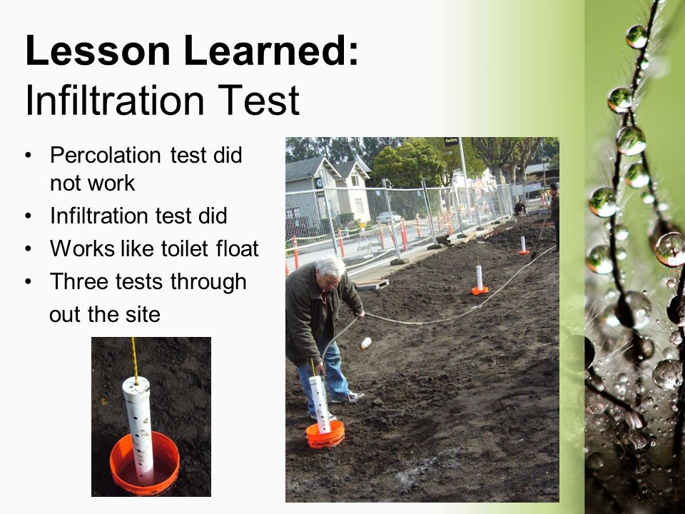 Lesson Learned: Infiltration Test Percolation test did not work Infiltration test did Works like toilet float Three tests through out the site
