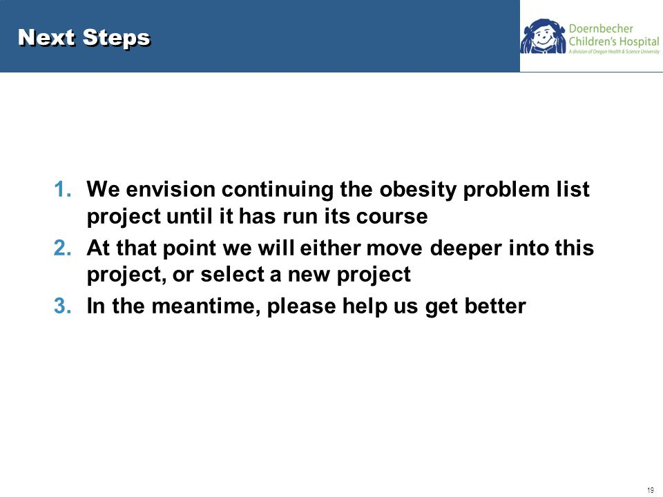 19 Next Steps 1.We envision continuing the obesity problem list project until it has run its course 2.At that point we will either move deeper into this project, or select a new project 3.In the meantime, please help us get better