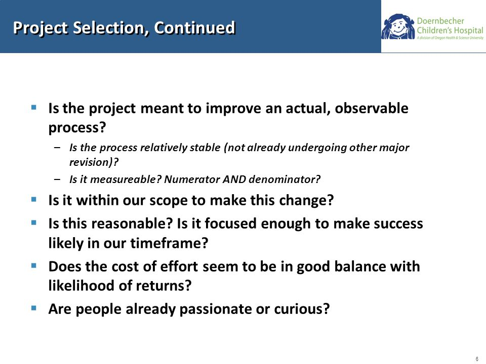 6 Project Selection, Continued  Is the project meant to improve an actual, observable process.