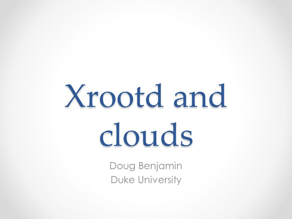 Xrootd and clouds Doug Benjamin Duke University