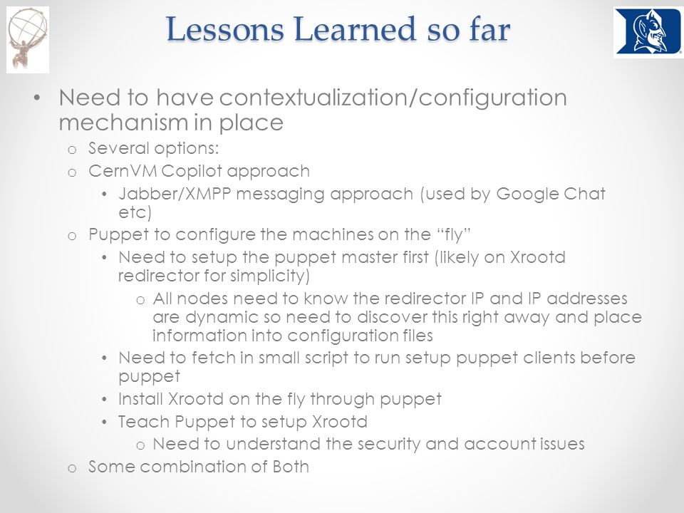 Lessons Learned so far Need to have contextualization/configuration mechanism in place o Several options: o CernVM Copilot approach Jabber/XMPP messaging approach (used by Google Chat etc) o Puppet to configure the machines on the fly Need to setup the puppet master first (likely on Xrootd redirector for simplicity) o All nodes need to know the redirector IP and IP addresses are dynamic so need to discover this right away and place information into configuration files Need to fetch in small script to run setup puppet clients before puppet Install Xrootd on the fly through puppet Teach Puppet to setup Xrootd o Need to understand the security and account issues o Some combination of Both