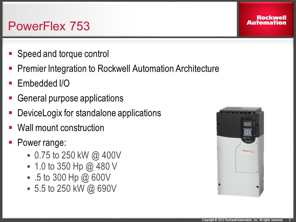 Copyright © 2012 Rockwell Automation, Inc. All rights reserved. PowerFlex 753  Speed and torque control  Premier Integration to Rockwell Automation