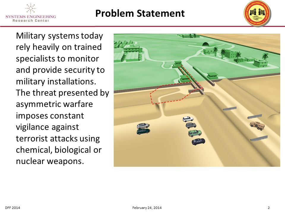 DFF 2014 February 24, 2014 2 Problem Statement Military systems today rely heavily on trained specialists to monitor and provide security to military installations.