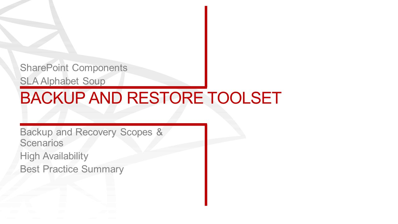 BACKUP AND RESTORE TOOLSET SharePoint Components SLA Alphabet Soup Backup and Recovery Scopes & Scenarios High Availability Best Practice Summary