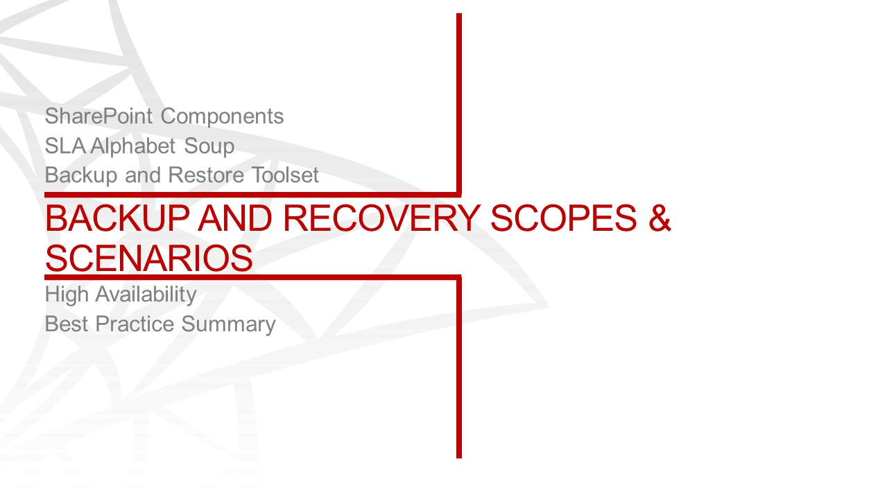 BACKUP AND RECOVERY SCOPES & SCENARIOS SharePoint Components SLA Alphabet Soup Backup and Restore Toolset High Availability Best Practice Summary