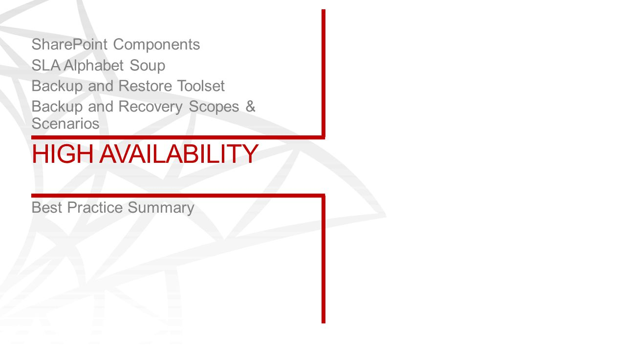 HIGH AVAILABILITY Best Practice Summary SharePoint Components SLA Alphabet Soup Backup and Restore Toolset Backup and Recovery Scopes & Scenarios
