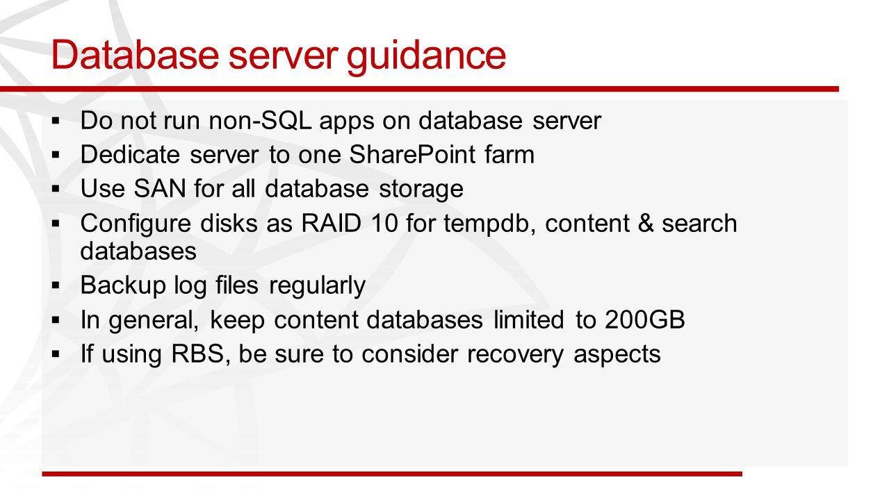 Database server guidance  Do not run non-SQL apps on database server  Dedicate server to one SharePoint farm  Use SAN for all database storage  Co