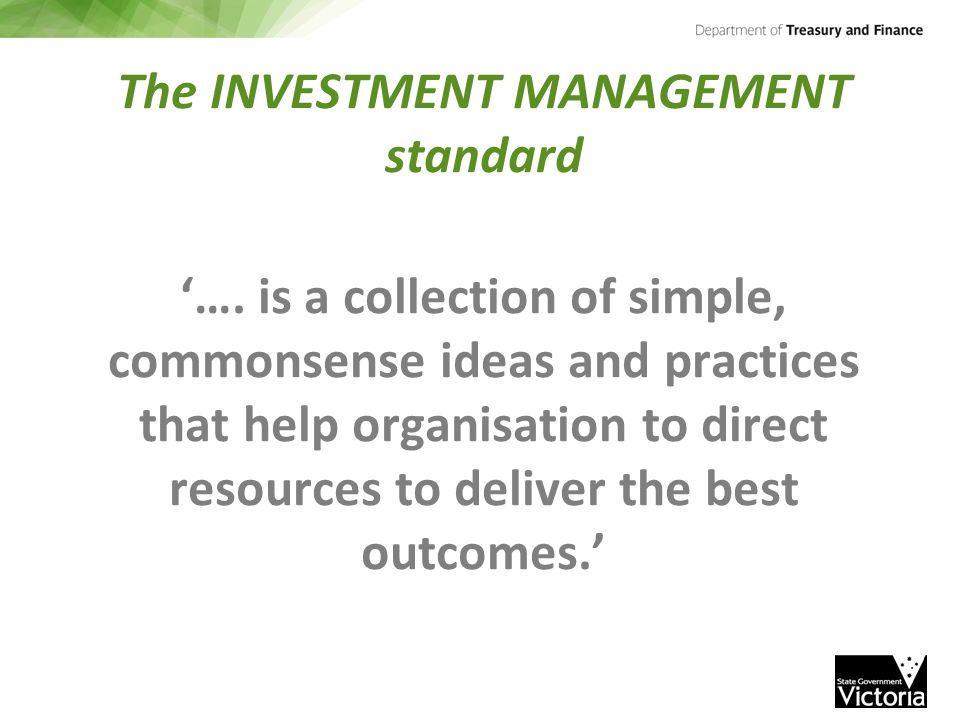 The INVESTMENT MANAGEMENT standard '…. is a collection of simple, commonsense ideas and practices that help organisation to direct resources to delive
