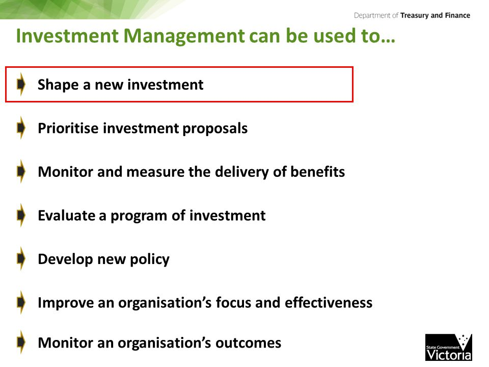 Investment Management can be used to… Shape a new investment Prioritise investment proposals Monitor and measure the delivery of benefits Evaluate a p