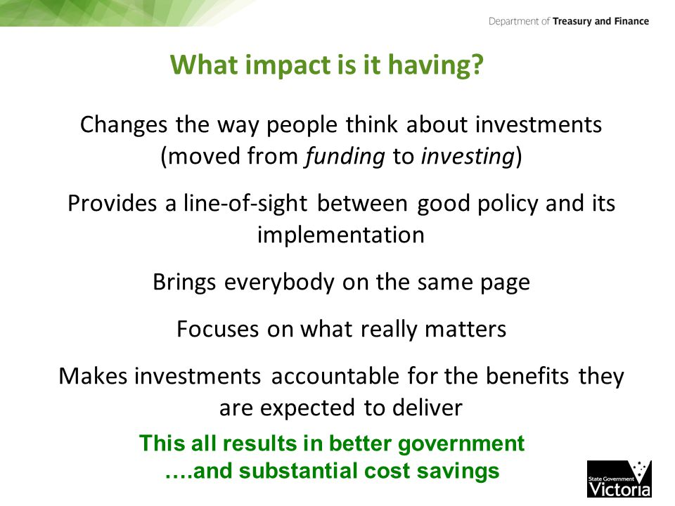 Changes the way people think about investments (moved from funding to investing) Provides a line-of-sight between good policy and its implementation B