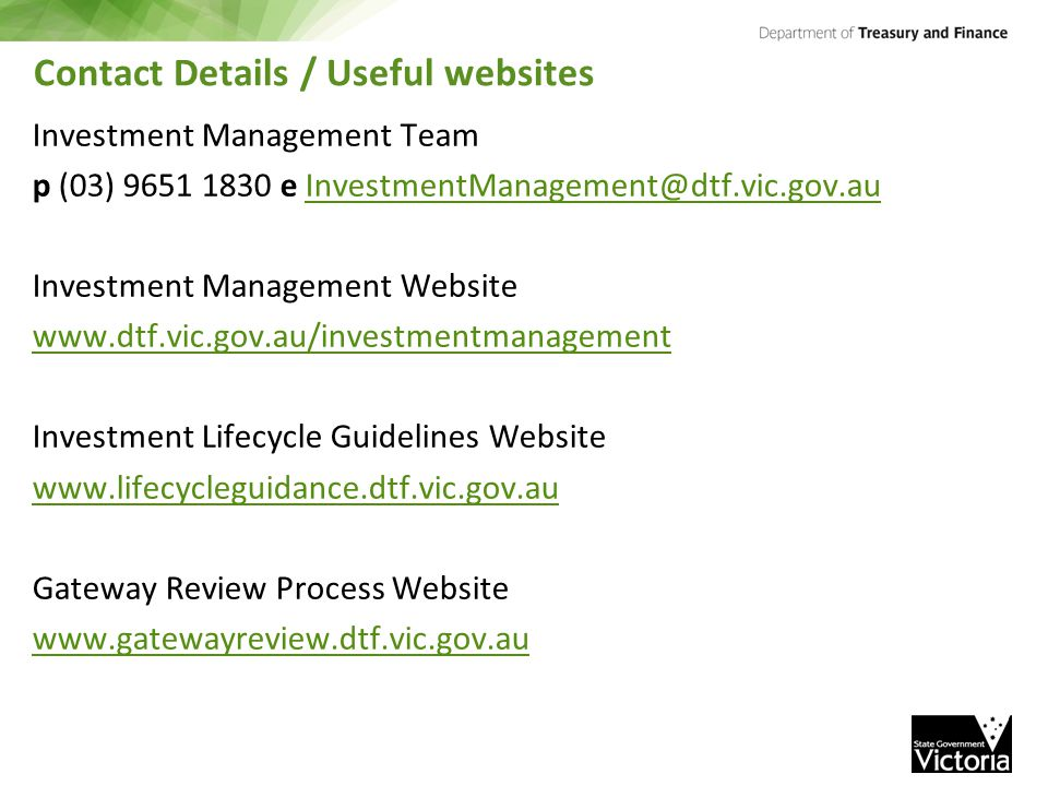 Contact Details / Useful websites Investment Management Team p (03) 9651 1830 e InvestmentManagement@dtf.vic.gov.auInvestmentManagement@dtf.vic.gov.au Investment Management Website www.dtf.vic.gov.au/investmentmanagement Investment Lifecycle Guidelines Website www.lifecycleguidance.dtf.vic.gov.au Gateway Review Process Website www.gatewayreview.dtf.vic.gov.au