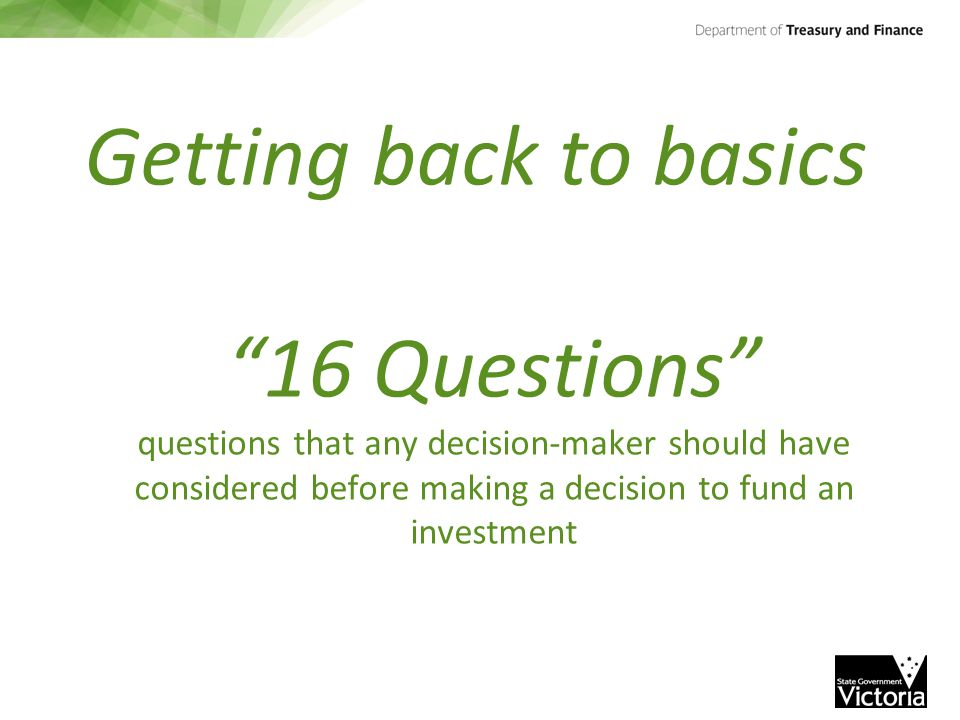 "Getting back to basics ""16 Questions"" questions that any decision-maker should have considered before making a decision to fund an investment"