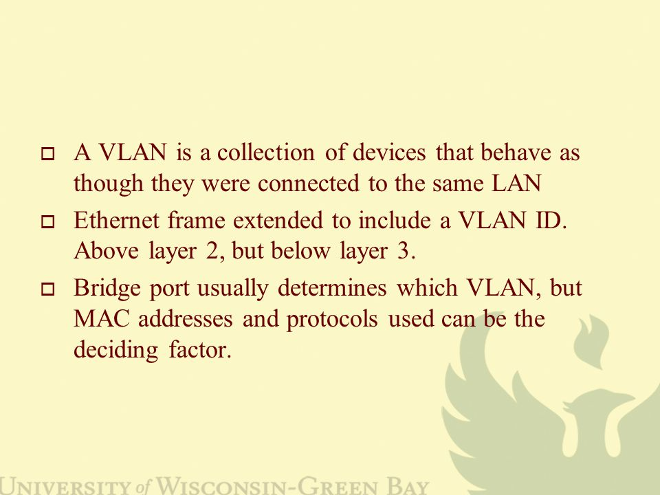  A VLAN is a collection of devices that behave as though they were connected to the same LAN  Ethernet frame extended to include a VLAN ID. Above la