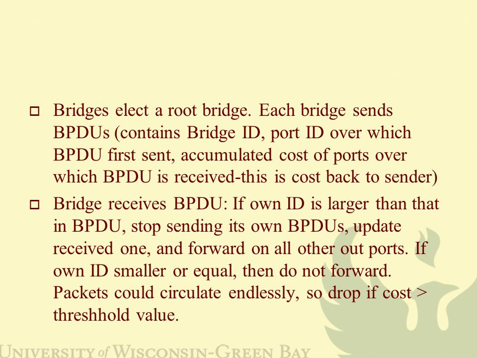  Bridges elect a root bridge. Each bridge sends BPDUs (contains Bridge ID, port ID over which BPDU first sent, accumulated cost of ports over which B