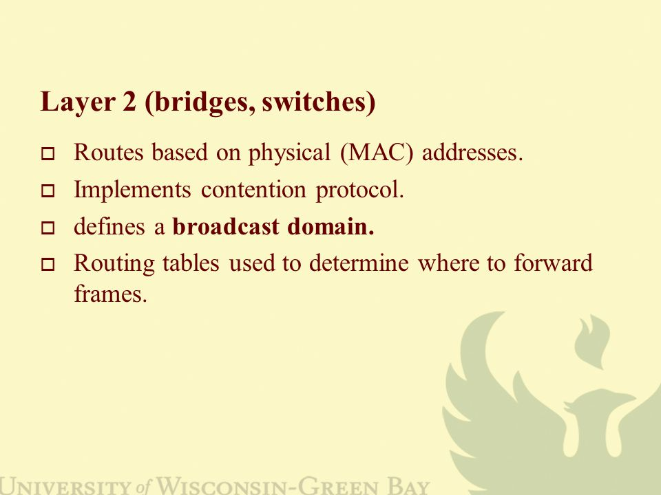 Layer 2 (bridges, switches)  Routes based on physical (MAC) addresses.  Implements contention protocol.  defines a broadcast domain.  Routing tabl