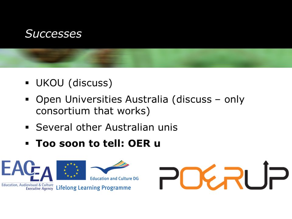 Successes  UKOU (discuss)  Open Universities Australia (discuss – only consortium that works)  Several other Australian unis  Too soon to tell: OER u