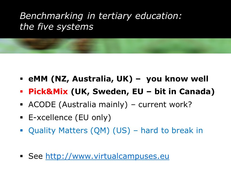 Benchmarking in tertiary education: the five systems  eMM (NZ, Australia, UK) – you know well  Pick&Mix (UK, Sweden, EU – bit in Canada)  ACODE (Australia mainly) – current work.