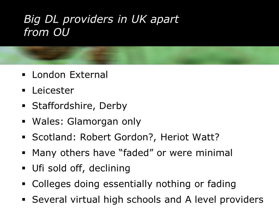 Big DL providers in UK apart from OU  London External  Leicester  Staffordshire, Derby  Wales: Glamorgan only  Scotland: Robert Gordon?, Heriot Watt.
