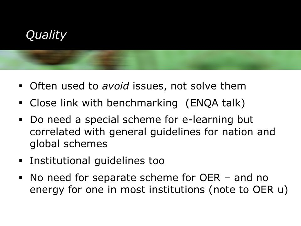 Quality  Often used to avoid issues, not solve them  Close link with benchmarking (ENQA talk)  Do need a special scheme for e-learning but correlated with general guidelines for nation and global schemes  Institutional guidelines too  No need for separate scheme for OER – and no energy for one in most institutions (note to OER u)