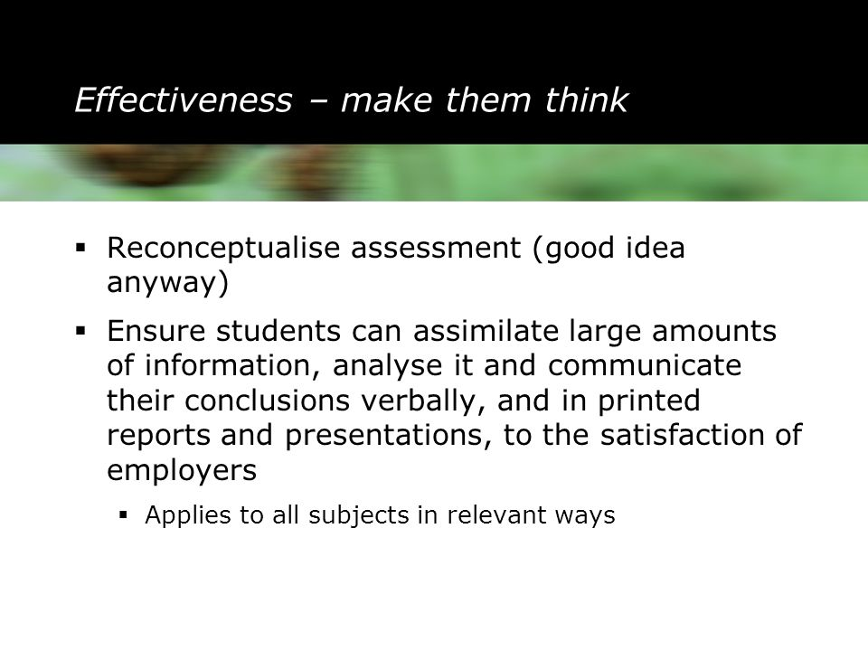 Effectiveness – make them think  Reconceptualise assessment (good idea anyway)  Ensure students can assimilate large amounts of information, analyse it and communicate their conclusions verbally, and in printed reports and presentations, to the satisfaction of employers  Applies to all subjects in relevant ways