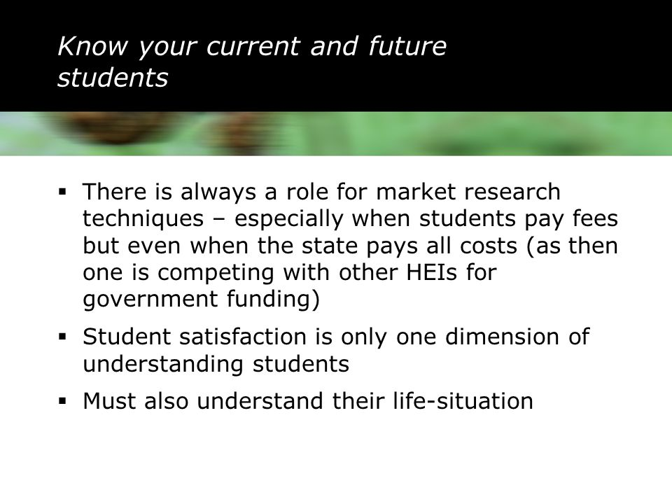 Know your current and future students  There is always a role for market research techniques – especially when students pay fees but even when the state pays all costs (as then one is competing with other HEIs for government funding)  Student satisfaction is only one dimension of understanding students  Must also understand their life-situation