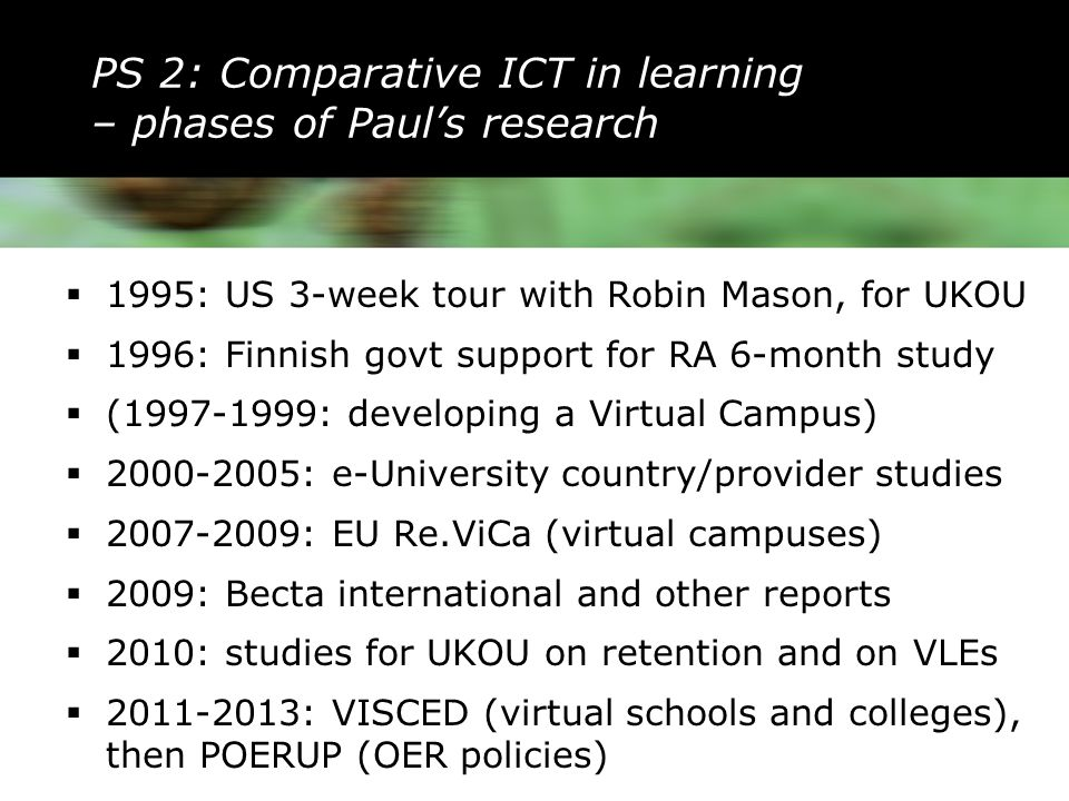 PS 2: Comparative ICT in learning – phases of Paul's research  1995: US 3-week tour with Robin Mason, for UKOU  1996: Finnish govt support for RA 6-month study  (1997-1999: developing a Virtual Campus)  2000-2005: e-University country/provider studies  2007-2009: EU Re.ViCa (virtual campuses)  2009: Becta international and other reports  2010: studies for UKOU on retention and on VLEs  2011-2013: VISCED (virtual schools and colleges), then POERUP (OER policies)