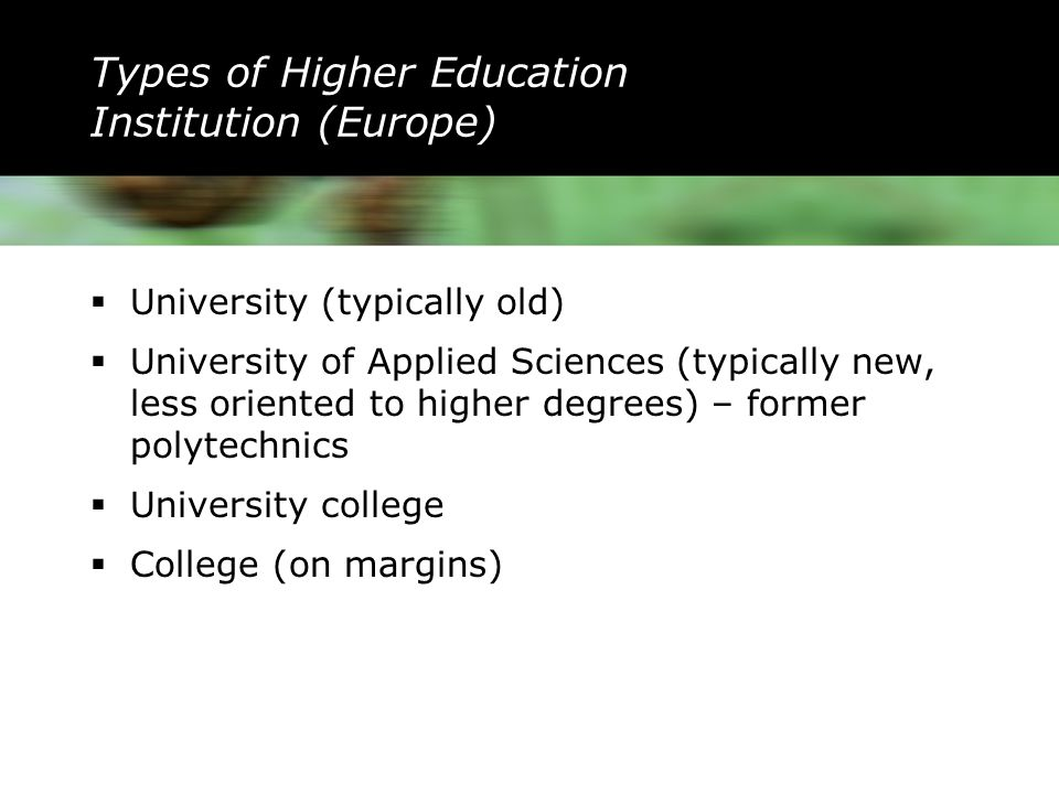 Types of Higher Education Institution (Europe)  University (typically old)  University of Applied Sciences (typically new, less oriented to higher degrees) – former polytechnics  University college  College (on margins)
