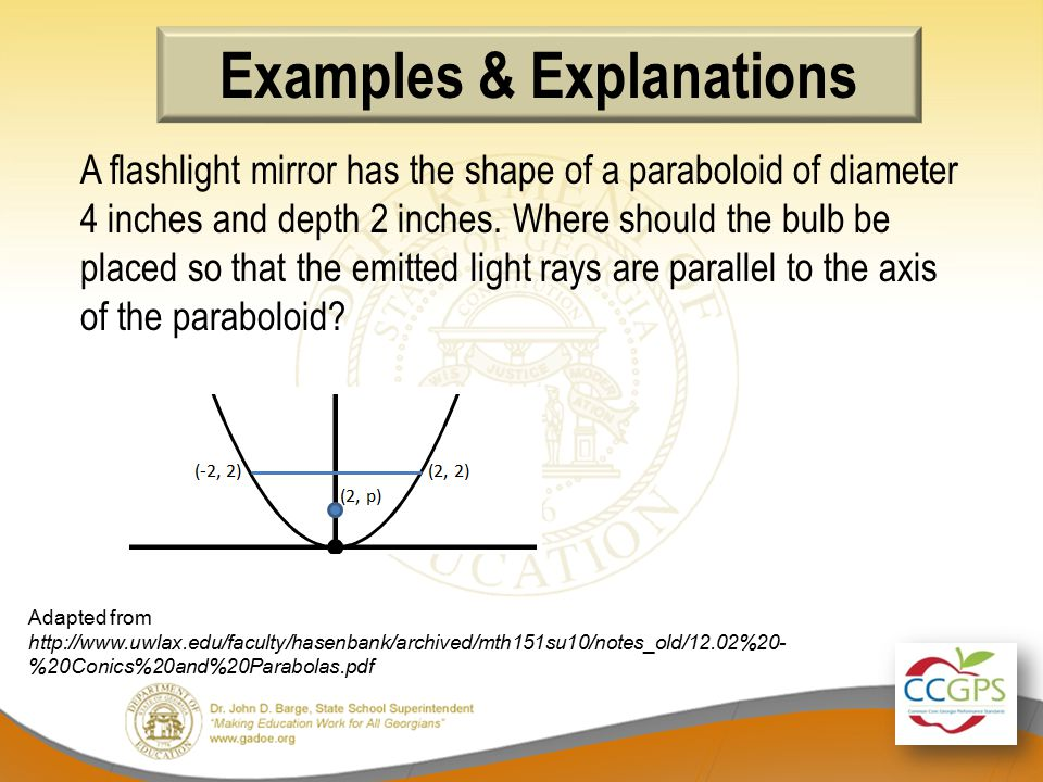 Examples & Explanations Adapted from http://www.uwlax.edu/faculty/hasenbank/archived/mth151su10/notes_old/12.02%20- %20Conics%20and%20Parabolas.pdf A flashlight mirror has the shape of a paraboloid of diameter 4 inches and depth 2 inches.