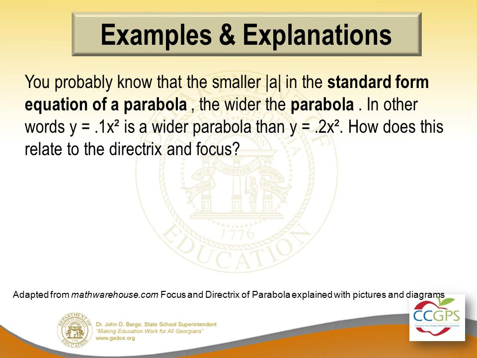 Examples & Explanations You probably know that the smaller |a| in the standard form equation of a parabola, the wider the parabola.