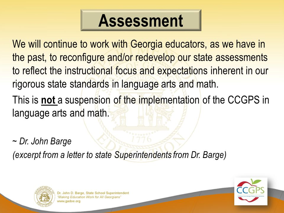 Assessment We will continue to work with Georgia educators, as we have in the past, to reconfigure and/or redevelop our state assessments to reflect the instructional focus and expectations inherent in our rigorous state standards in language arts and math.